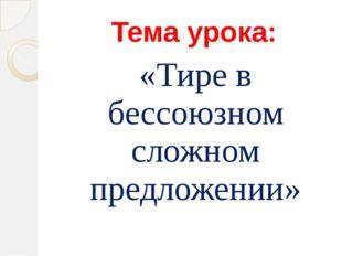 Тема урока: «Тире в бессоюзном сложном предложении»
