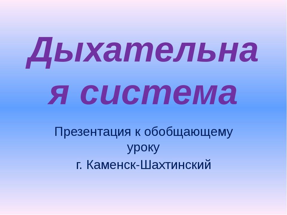 Дыхательная система Презентация к обобщающему уроку г. Каменск-Шахтинский