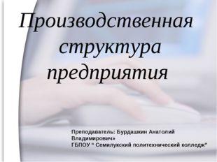 Производственная структура предприятия Преподаватель: Бурдашкин Анатолий Влад