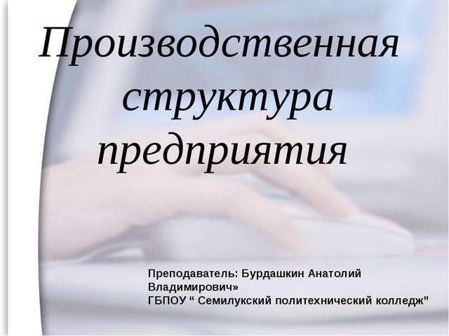 Производственная структура предприятия Преподаватель: Бурдашкин Анатолий Влад...
