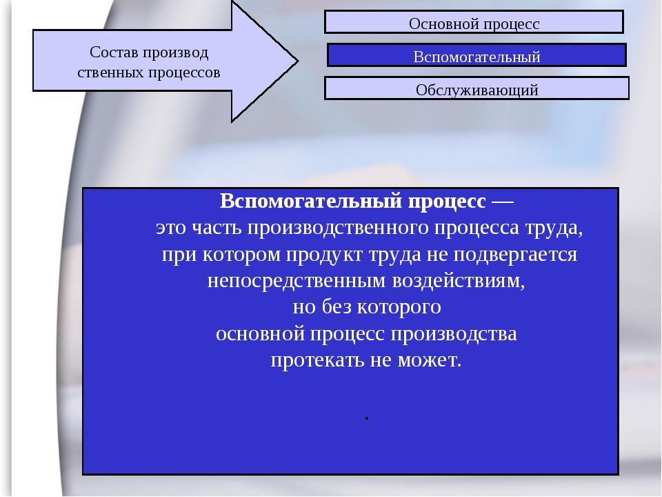 2 Вспомогательный процесс — это часть производственного процесса труда, при к...