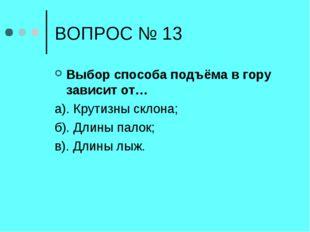 ВОПРОС № 13 Выбор способа подъёма в гору зависит от… а). Крутизны склона; б).