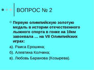 ВОПРОС № 2 Первую олимпийскую золотую медаль в истории отечественного лыжного