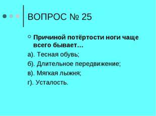 ВОПРОС № 25 Причиной потёртости ноги чаще всего бывает… а). Тесная обувь; б).