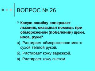 ВОПРОС № 26 Какую ошибку совершает лыжник, оказывая помощь при обморожении (п