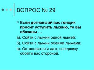 ВОПРОС № 29 Если догнавший вас гонщик просит уступить лыжню, то вы обязаны …