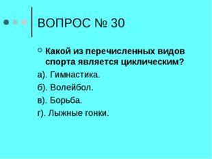 ВОПРОС № 30 Какой из перечисленных видов спорта является циклическим? а). Гим