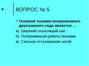ВОПРОС № 5 Основой техники попеременного двухшажного хода является … а). Широ