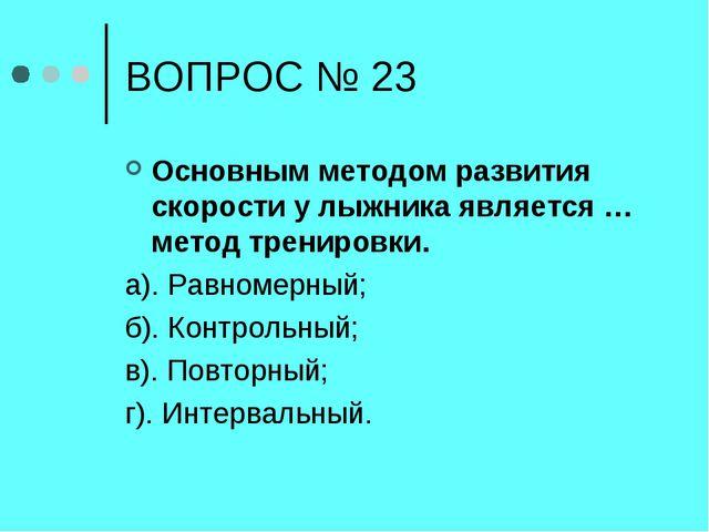 ВОПРОС № 23 Основным методом развития скорости у лыжника является … метод тре...