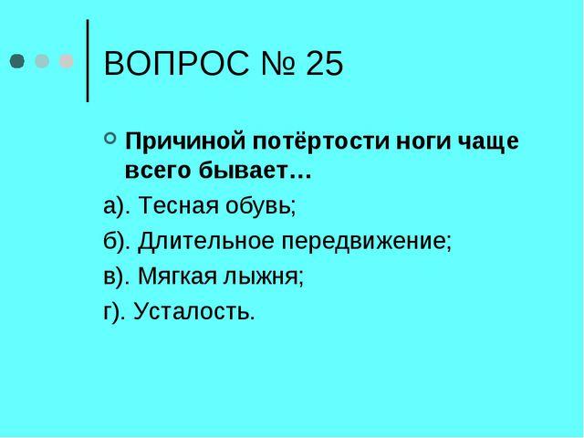 ВОПРОС № 25 Причиной потёртости ноги чаще всего бывает… а). Тесная обувь; б)....