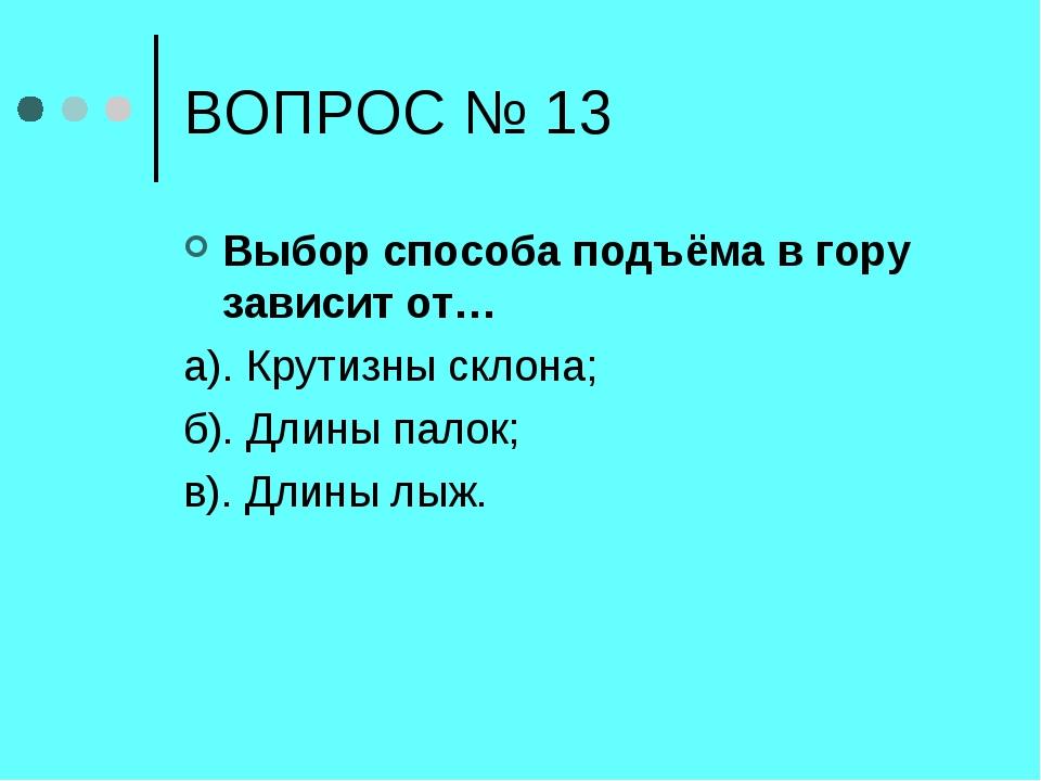 ВОПРОС № 13 Выбор способа подъёма в гору зависит от… а). Крутизны склона; б)....