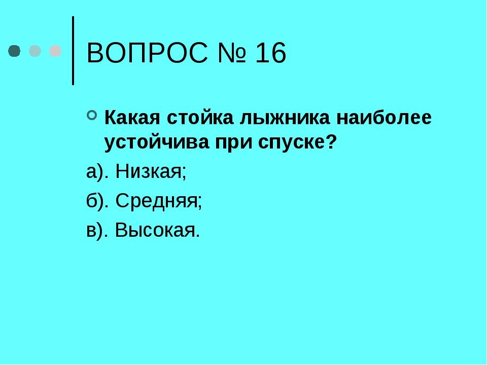 ВОПРОС № 16 Какая стойка лыжника наиболее устойчива при спуске? а). Низкая; б...