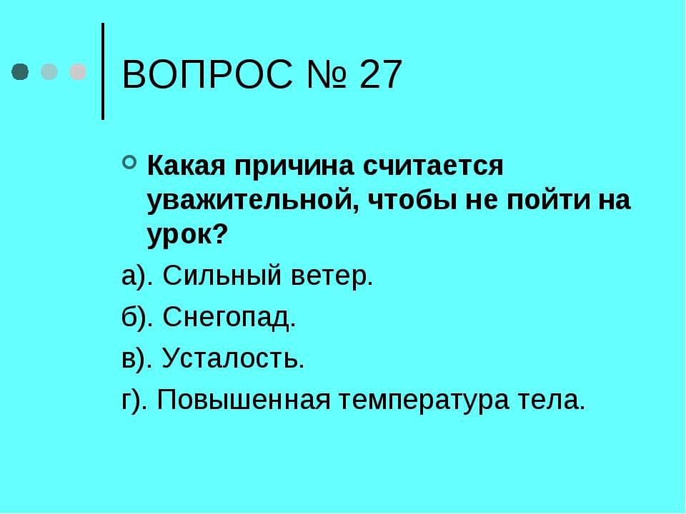 ВОПРОС № 27 Какая причина считается уважительной, чтобы не пойти на урок? а)....