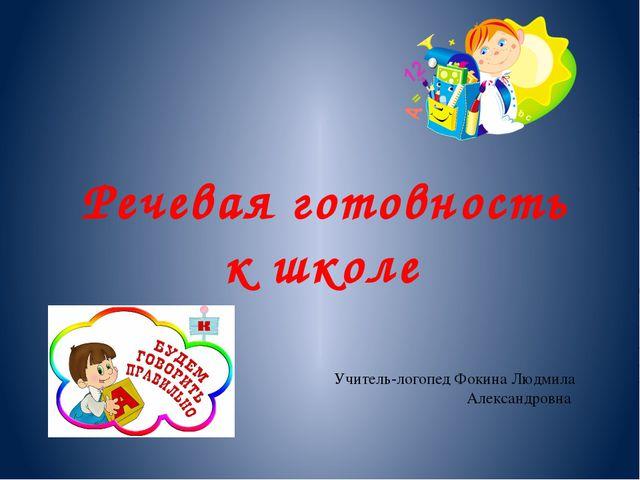 Речевая готовность к школе Учитель-логопед Фокина Людмила Александровна