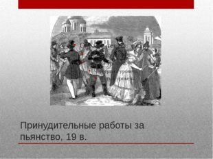 Принудительные работы за пьянство, 19 в.