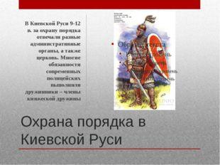 Охрана порядка в Киевской Руси В Киевской Руси 9-12 в. за охрану порядка отве