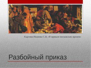 Разбойный приказ Картина Иванова С.В. «В приказе московских времен»