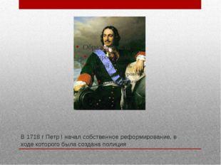 В 1718 г Петр I начал собственное реформирование, в ходе которого была создан