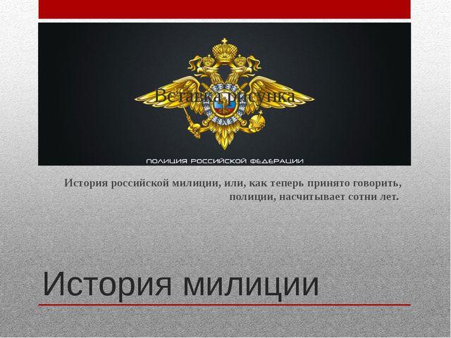История милиции История российской милиции, или, как теперь принято говорить,...