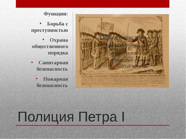 Полиция Петра I Функции: Борьба с преступностью Охрана общественного порядка...
