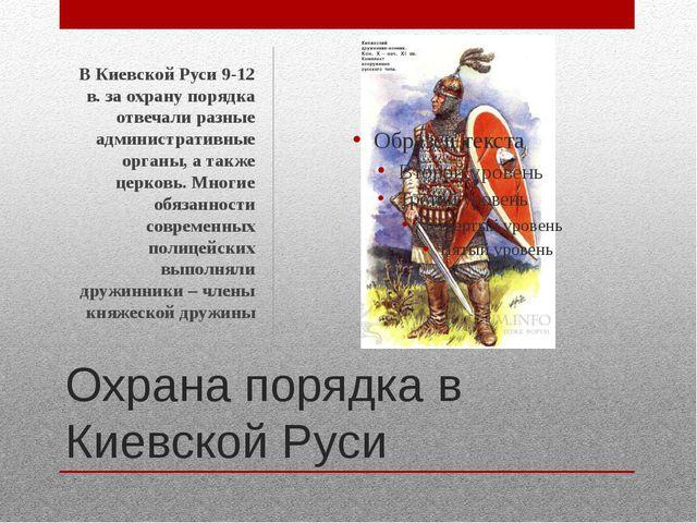 Охрана порядка в Киевской Руси В Киевской Руси 9-12 в. за охрану порядка отве...