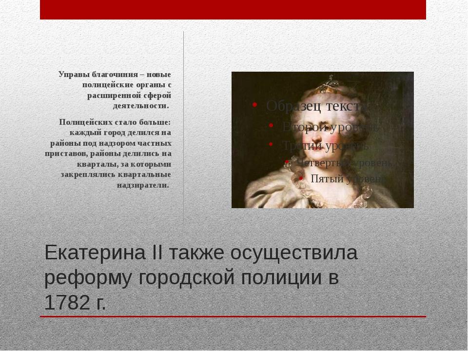 Екатерина II также осуществила реформу городской полиции в 1782 г. Управы бла...