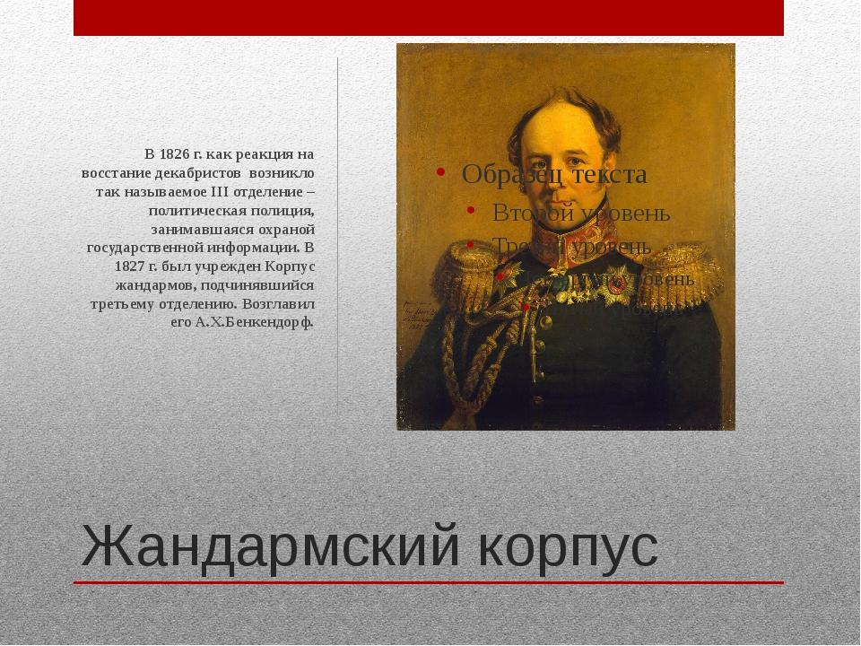 Жандармский корпус В 1826 г. как реакция на восстание декабристов возникло та...