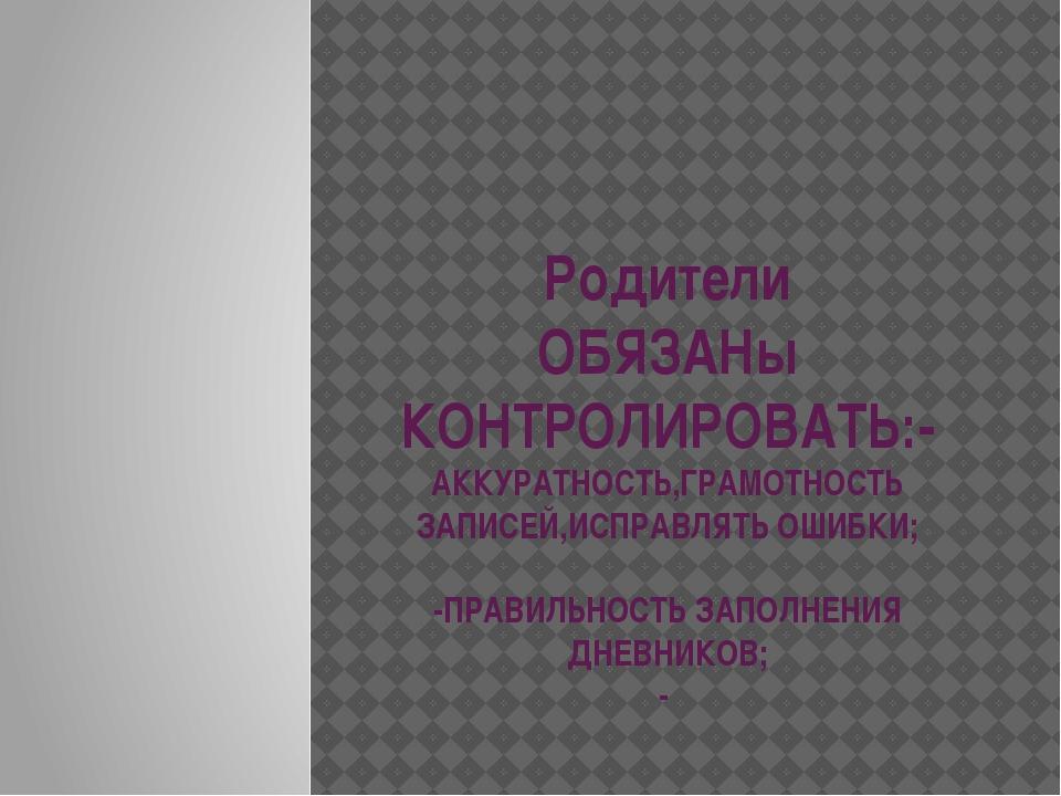 Родители ОБЯЗАНы КОНТРОЛИРОВАТЬ:-АККУРАТНОСТЬ,ГРАМОТНОСТЬ ЗАПИСЕЙ,ИСПРАВЛЯТЬ...