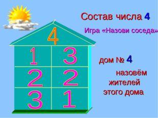 Состав числа 4 Игра «Назови соседа» дом № 4 назовём жителей этого дома