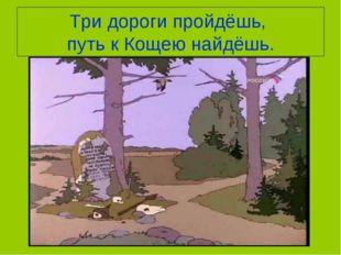 Три дороги пройдёшь, путь к Кощею найдёшь.