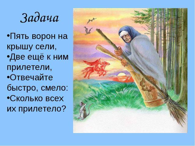 Задача Пять ворон на крышу сели, Две ещё к ним прилетели, Отвечайте быстро, с...