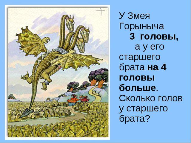 У Змея Горыныча 3 головы, а у его старшего брата на 4 головы больше. Сколько...