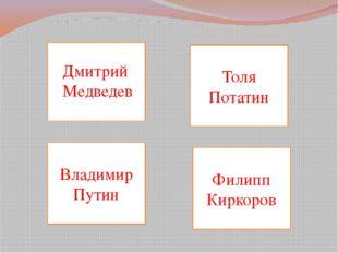 Толя Потатин Филипп Киркоров Владимир Путин Дмитрий Медведев