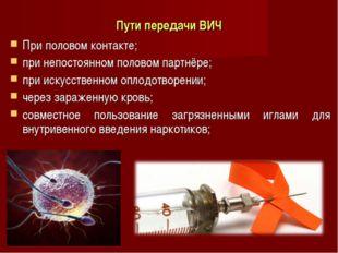 Пути передачи ВИЧ При половом контакте; при непостоянном половом партнёре; пр