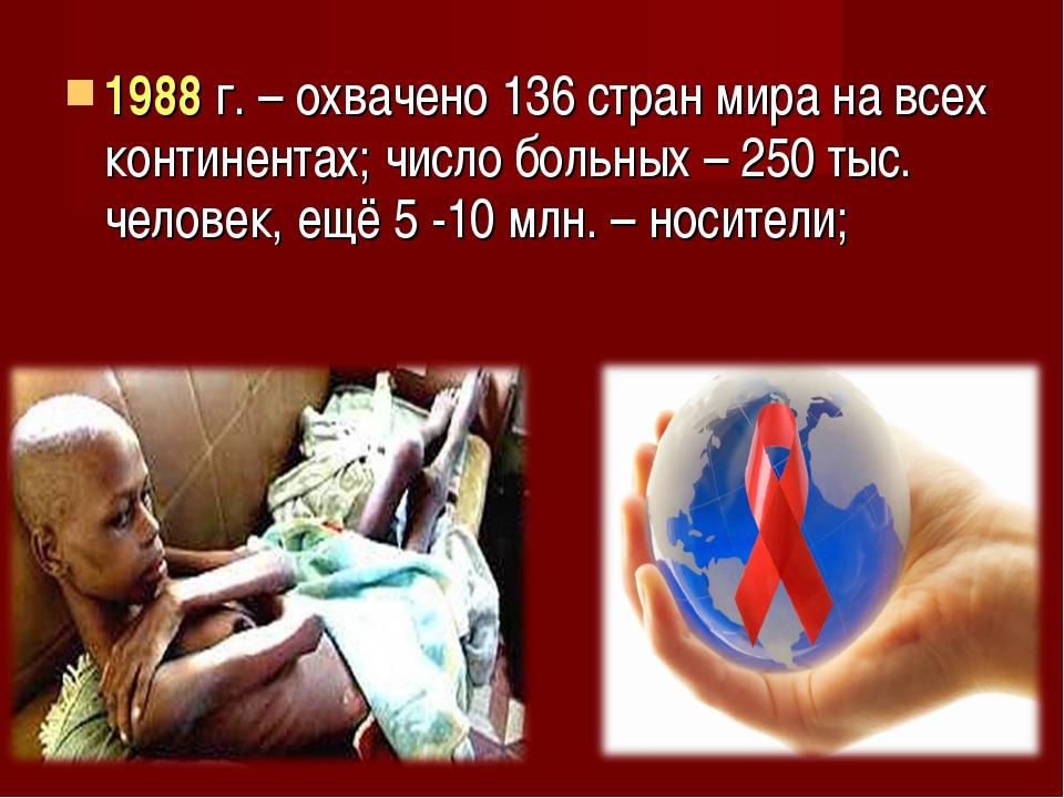 1988 г. – охвачено 136 стран мира на всех континентах; число больных – 250 ты...