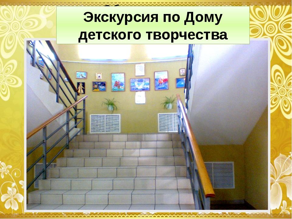 Экскурсия по Дому детского творчества