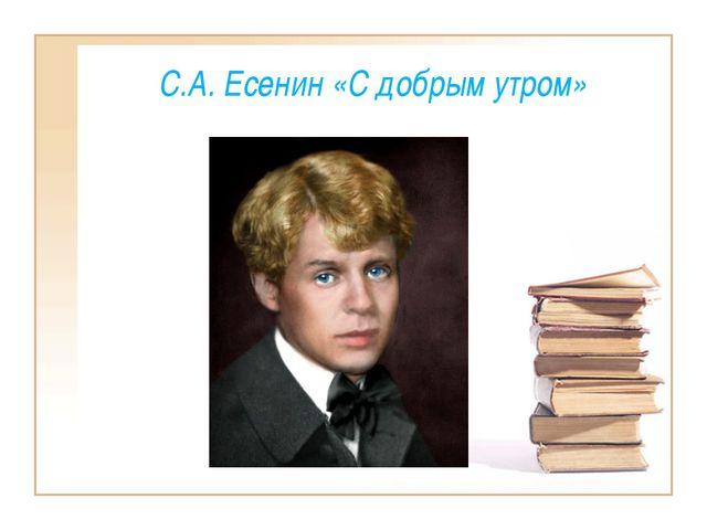 С.А. Есенин «С добрым утром»
