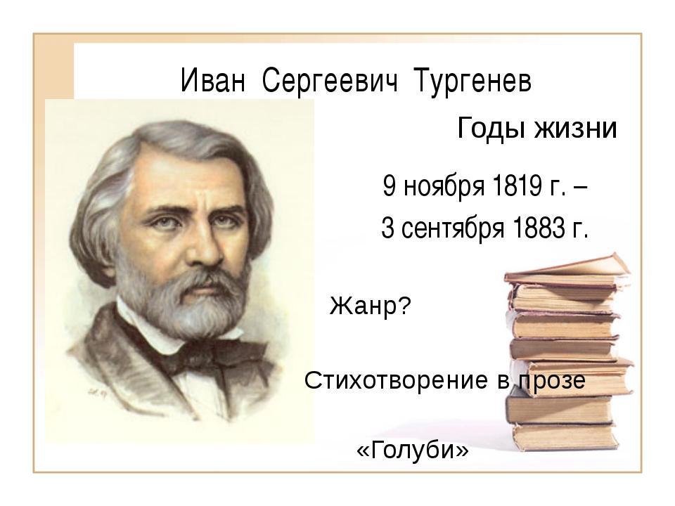 Иван Сергеевич Тургенев 9 ноября 1819 г. – 3 сентября 1883 г. Годы жизни Жанр...