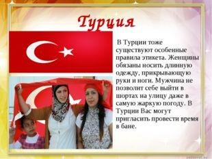Турция В Турции тоже существуют особенные правила этикета. Женщины обязаны но