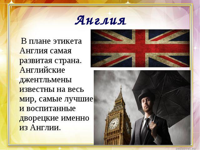 Англия  В плане этикета Англия самая развитая страна. Английские джентльмены...