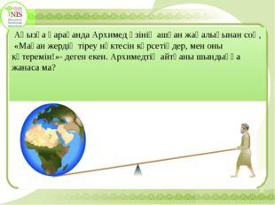 Аңызға қарағанда Архимед өзінің ашқан жаңалығынан соң, «Маған жердің тіреу н
