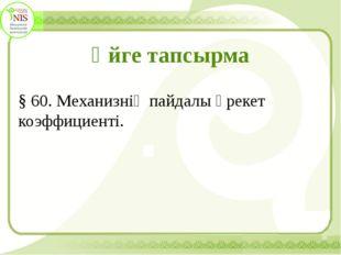 Үйге тапсырма § 60. Механизнің пайдалы әрекет коэффициенті.