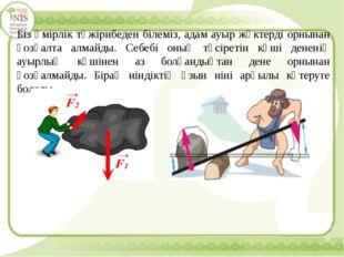 Біз өмірлік тәжірибеден білеміз, адам ауыр жүктерді орнынан қозғалта алмайды.