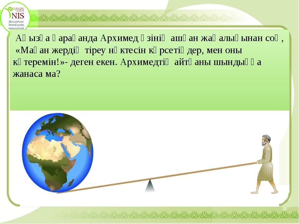Аңызға қарағанда Архимед өзінің ашқан жаңалығынан соң, «Маған жердің тіреу н...