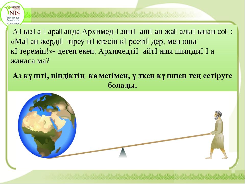 Аңызға қарағанда Архимед өзінің ашқан жаңалығынан соң: «Маған жердің тіреу н...