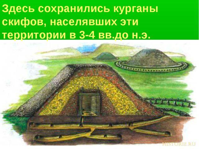 Здесь сохранились курганы скифов, населявших эти территории в 3-4 вв.до н.э.