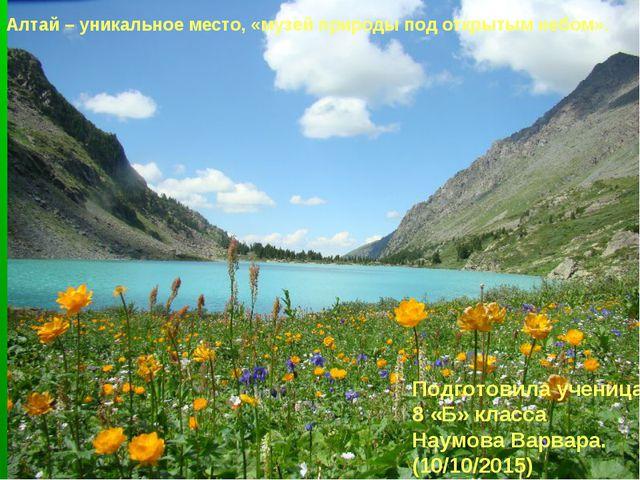 Алтай – уникальное место, «музей природы под открытым небом». Подготовила уче...