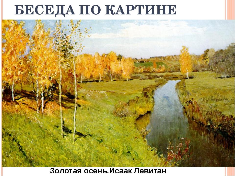 БЕСЕДА ПО КАРТИНЕ Золотая осень.Исаак Левитан
