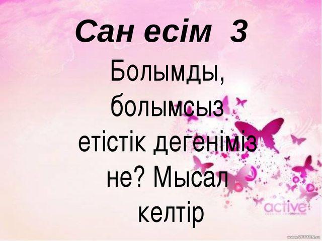 Сан есім 3 Болымды, болымсыз етістік дегеніміз не? Мысал келтір