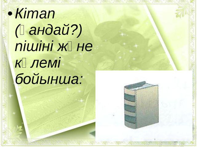 Кітап (қандай?) пішіні және көлемі бойынша: